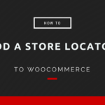 How to Add a Store Locator to WooCommerce